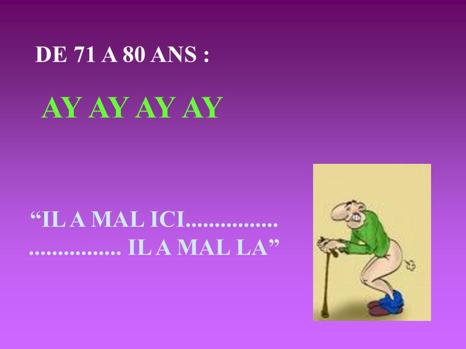 DE 71 A 80 ANS : AY AY IL A MAL ICI................................ IL A MAL LA