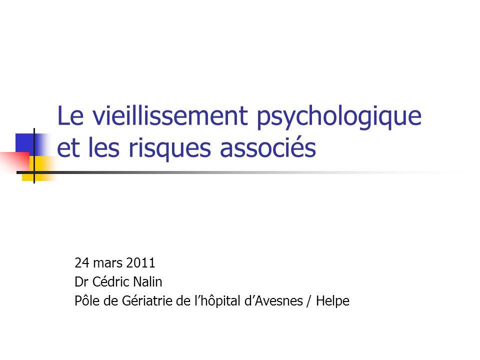 Le vieillissement psychologique et les risques associés 24 mars 2011 Dr Cédric Nalin Pôle de Gériatrie de lhôpital dAvesnes / Helpe