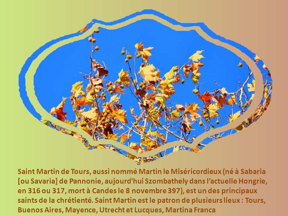 Saint Martin de Tours, aussi nommé Martin le Miséricordieux (né à Sabaria [ou Savaria] de Pannonie, aujourd hui Szombathely dans lactuelle Hongrie, en 316 ou 317, mort à Candes le 8 novembre 397), est un des principaux saints de la chrétienté.