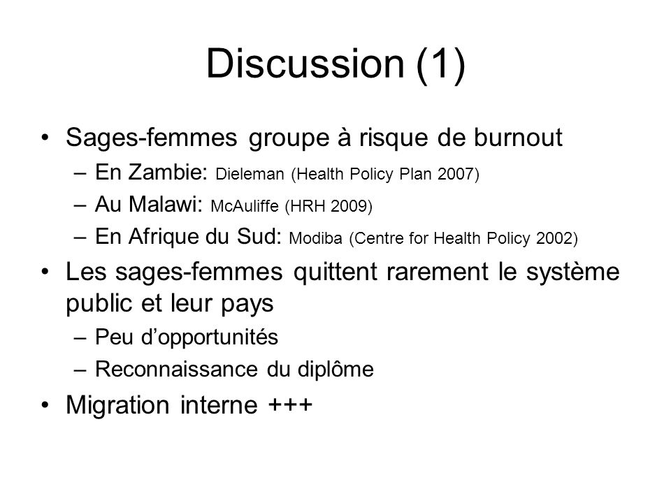 Discussion (1) Sages-femmes groupe à risque de burnout –En Zambie: Dieleman (Health Policy Plan 2007) –Au Malawi: McAuliffe (HRH 2009) –En Afrique du