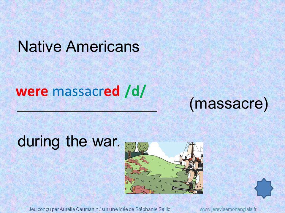 Jeu conçu par Aurélie Caumartin / sur une idée de Stéphanie Sallicwww.jerevisemonanglais.fr Native Americans ________________ (massacre) during the war.
