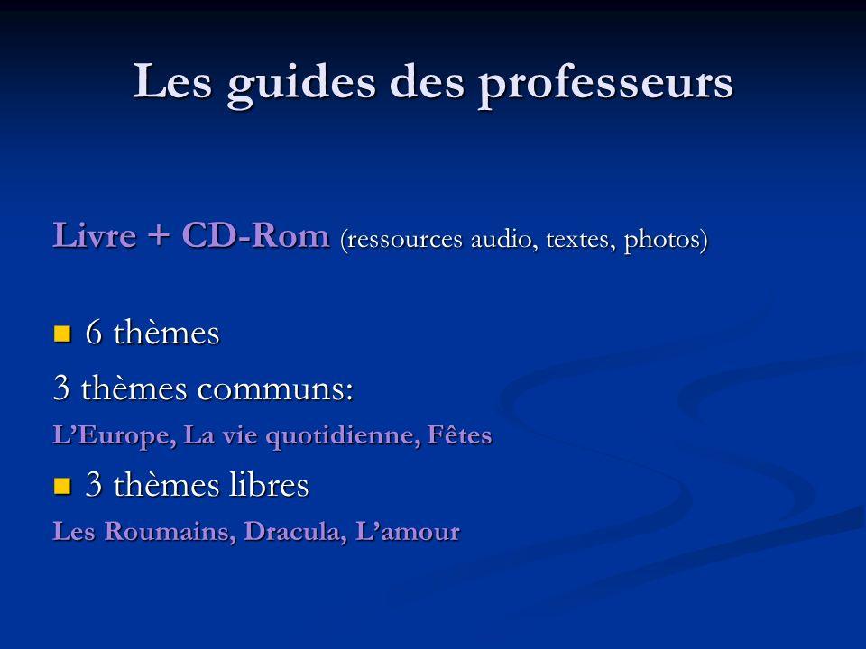 Les guides des professeurs Livre + CD-Rom (ressources audio, textes, photos) 6 thèmes 6 thèmes 3 thèmes communs: LEurope, La vie quotidienne, Fêtes 3 thèmes libres 3 thèmes libres Les Roumains, Dracula, Lamour