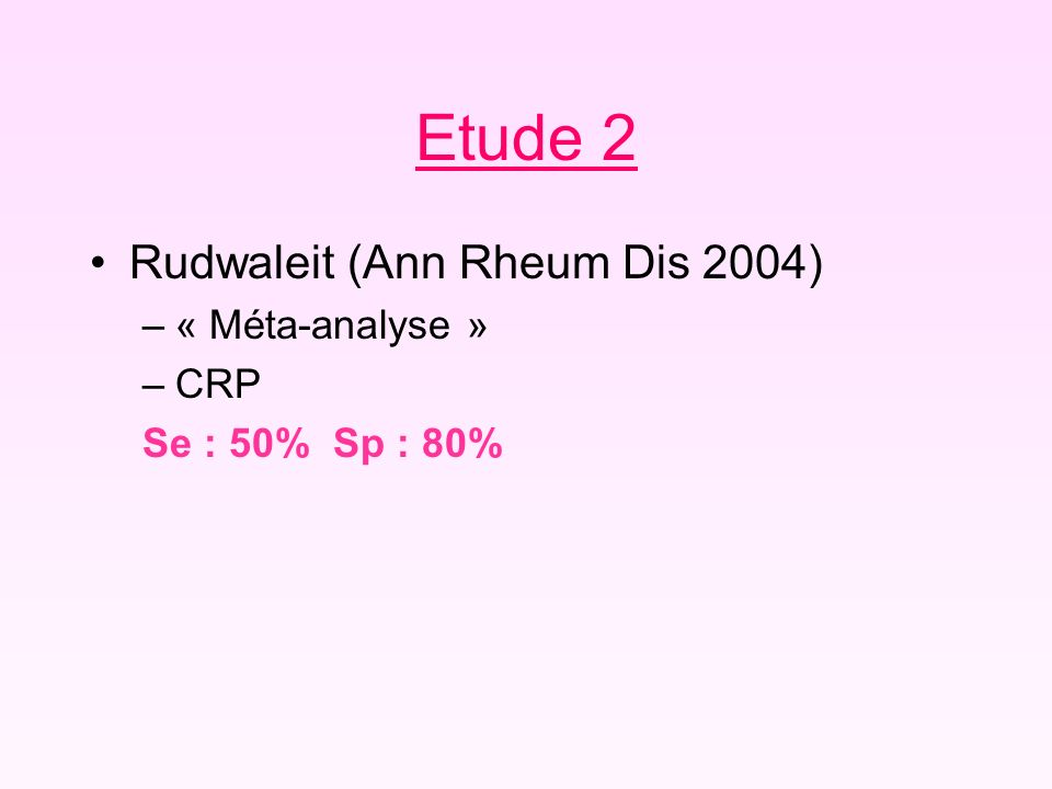 Etude 2 Rudwaleit (Ann Rheum Dis 2004) –« Méta-analyse » –CRP Se : 50% Sp : 80%