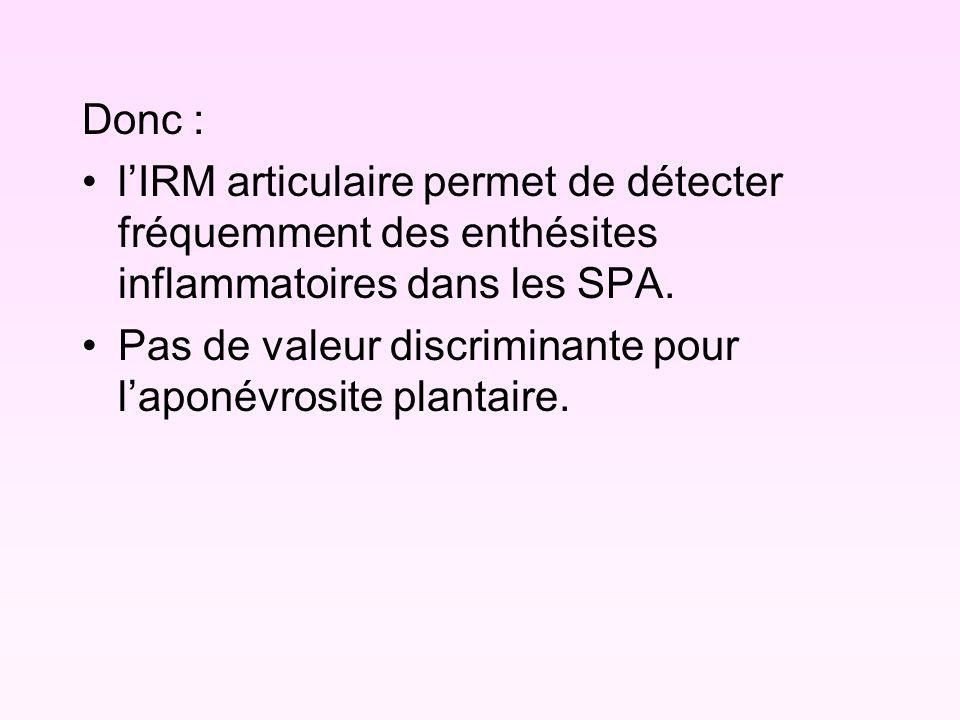 Donc : lIRM articulaire permet de détecter fréquemment des enthésites inflammatoires dans les SPA. Pas de valeur discriminante pour laponévrosite plan