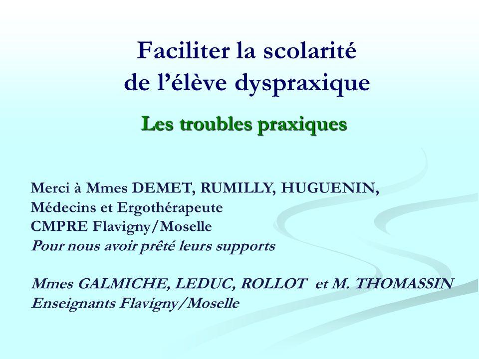 Faciliter la scolarité de lélève dyspraxique Merci à Mmes DEMET, RUMILLY, HUGUENIN, Médecins et Ergothérapeute CMPRE Flavigny/Moselle Pour nous avoir