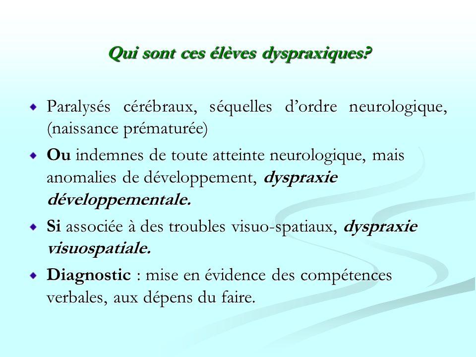Qui sont ces élèves dyspraxiques? Paralysés cérébraux, séquelles dordre neurologique, (naissance prématurée) Ou indemnes de toute atteinte neurologiqu