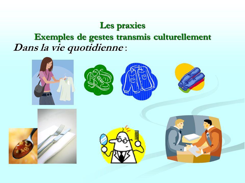 Les praxies Exemples de gestes transmis culturellement Dans la vie quotidienne :
