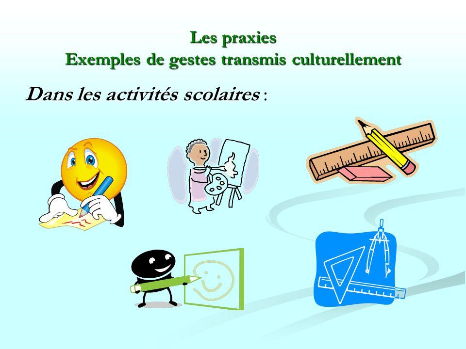 Les praxies Exemples de gestes transmis culturellement Dans les activités scolaires :