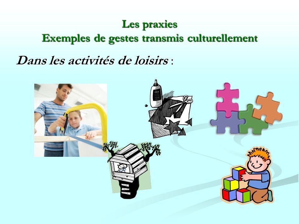 Les praxies Exemples de gestes transmis culturellement Dans les activités de loisirs :