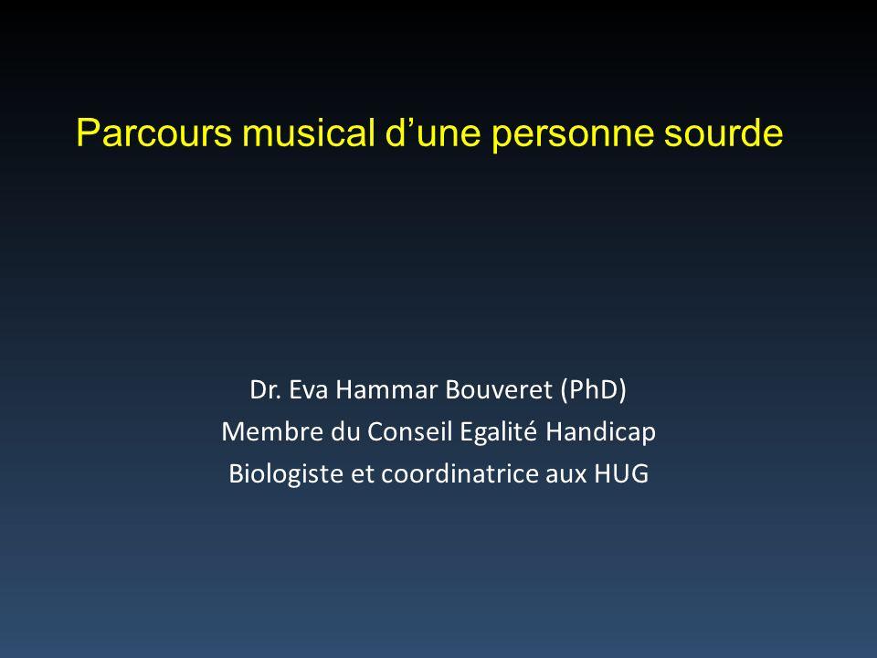 Dr. Eva Hammar Bouveret (PhD) Membre du Conseil Egalité Handicap Biologiste et coordinatrice aux HUG Parcours musical dune personne sourde
