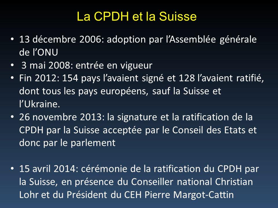 La CPDH et la Suisse 13 décembre 2006: adoption par lAssemblée générale de lONU 3 mai 2008: entrée en vigueur Fin 2012: 154 pays lavaient signé et 128 lavaient ratifié, dont tous les pays européens, sauf la Suisse et lUkraine.