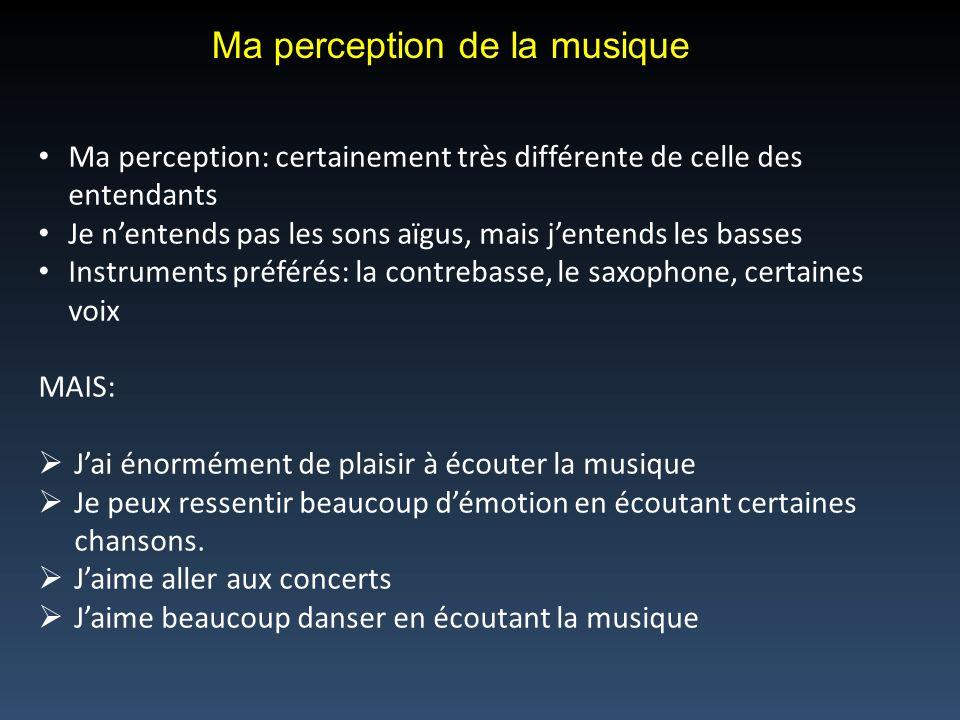 Ma perception de la musique Ma perception: certainement très différente de celle des entendants Je nentends pas les sons aïgus, mais jentends les basses Instruments préférés: la contrebasse, le saxophone, certaines voix MAIS: Jai énormément de plaisir à écouter la musique Je peux ressentir beaucoup démotion en écoutant certaines chansons.