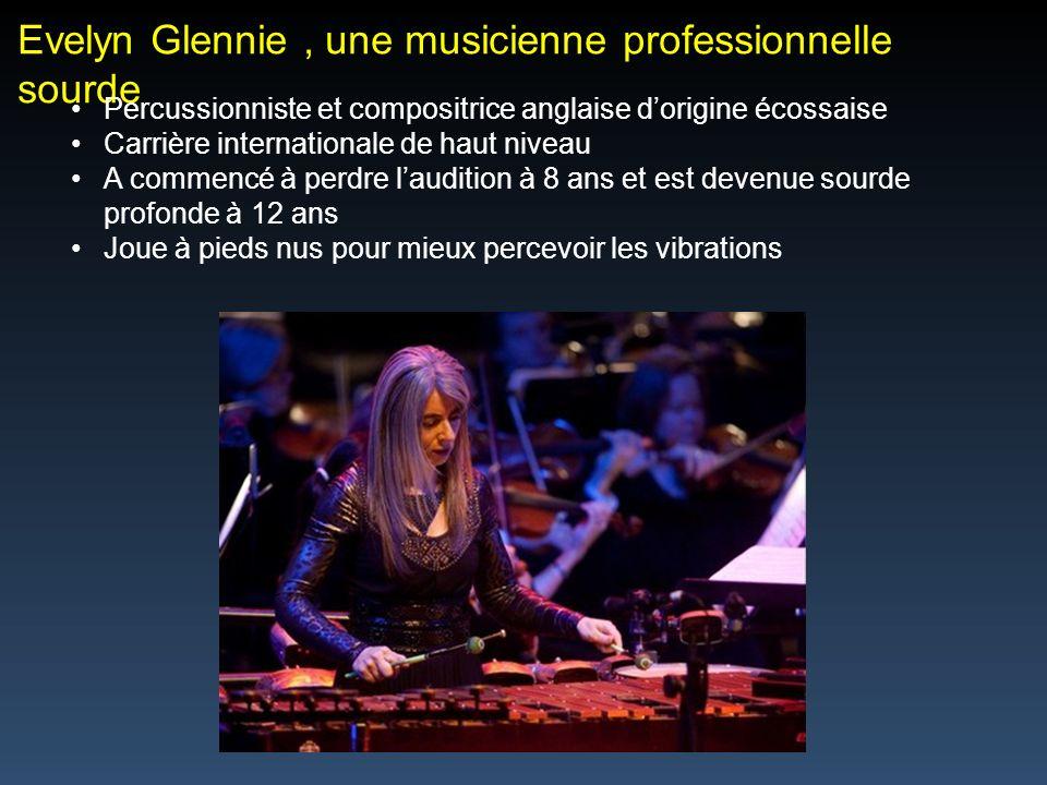 Evelyn Glennie, une musicienne professionnelle sourde Percussionniste et compositrice anglaise dorigine écossaise Carrière internationale de haut niveau A commencé à perdre laudition à 8 ans et est devenue sourde profonde à 12 ans Joue à pieds nus pour mieux percevoir les vibrations