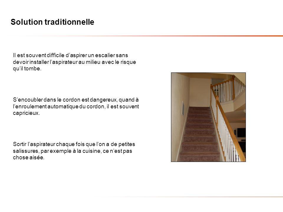 Solution traditionnelle Il est souvent difficile daspirer un escalier sans devoir installer laspirateur au milieu avec le risque quil tombe.