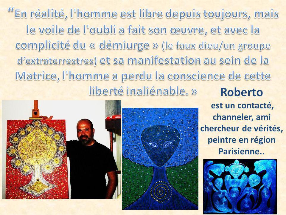 Roberto est un contacté, channeler, ami chercheur de vérités, peintre en région Parisienne..