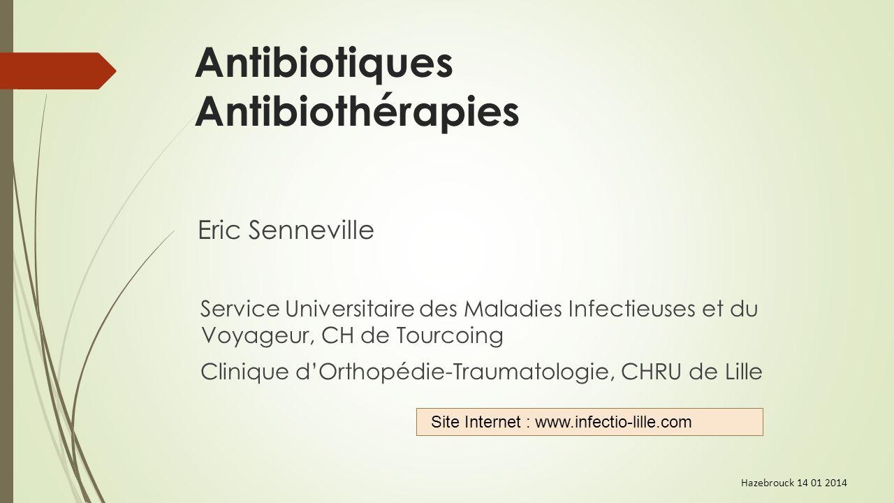 Antibiotiques Antibiothérapies Eric Senneville Service Universitaire des Maladies Infectieuses et du Voyageur, CH de Tourcoing Clinique dOrthopédie-Tr