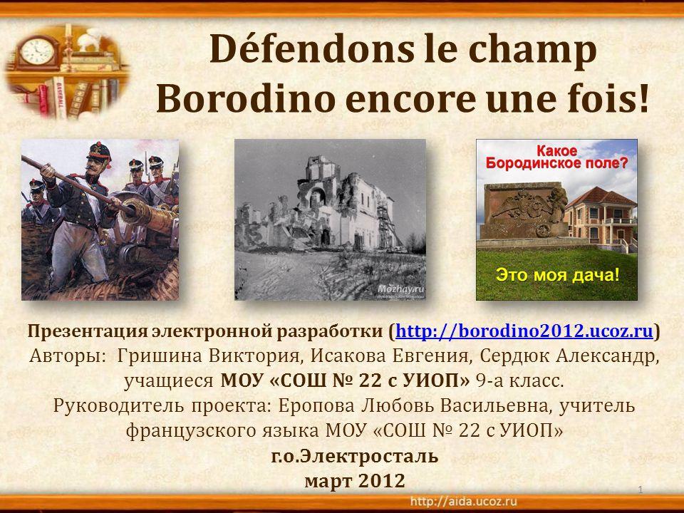 Défendons le champ Borodino encore une fois! Презентация электронной разработки (http://borodino2012.ucoz.ru)http://borodino2012.ucoz.ru Авторы: Гриши