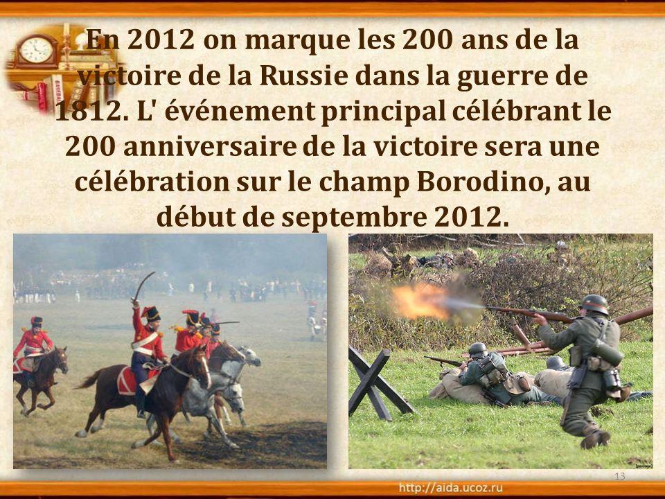 En 2012 on marque les 200 ans de la victoire de la Russie dans la guerre de 1812. L' événement principal célébrant le 200 anniversaire de la victoire