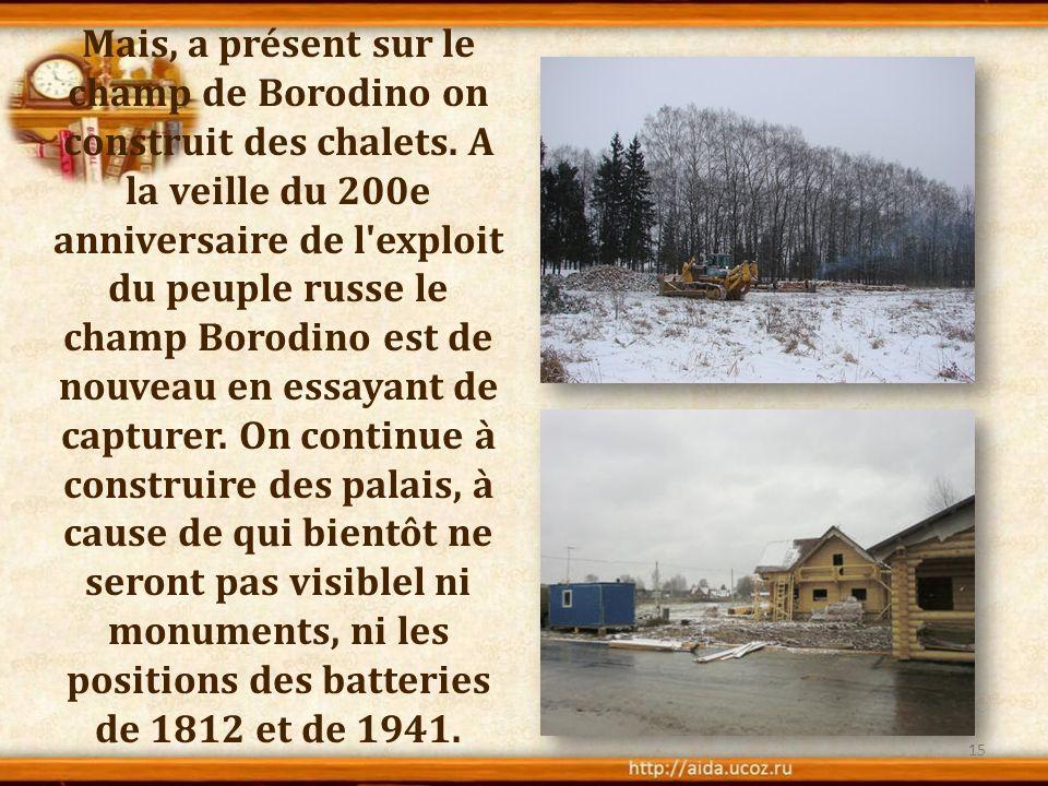 Mais, a présent sur le champ de Borodino on construit des chalets. A la veille du 200e anniversaire de l'exploit du peuple russe le champ Borodino est