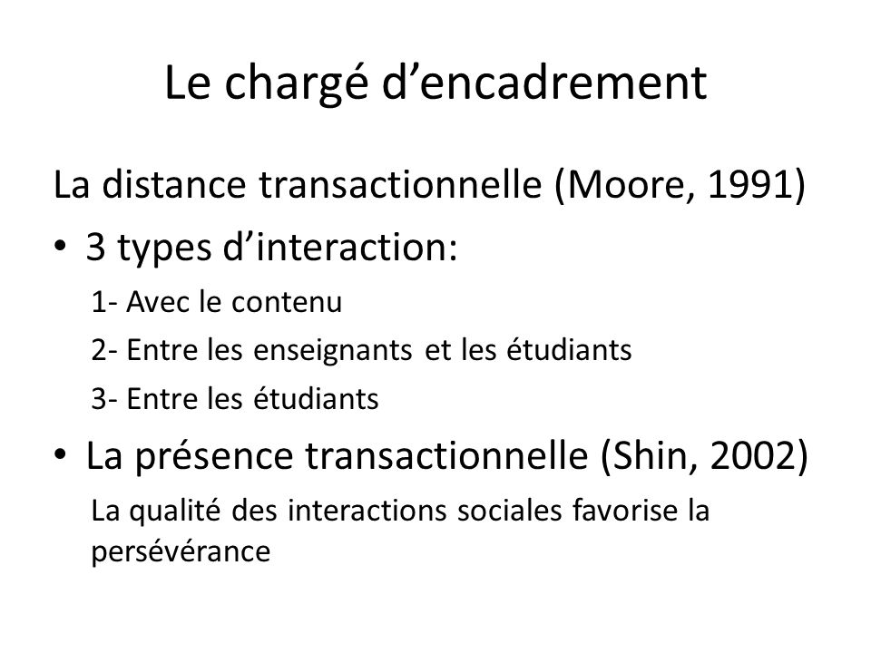 Le chargé dencadrement La distance transactionnelle (Moore, 1991) 3 types dinteraction: 1- Avec le contenu 2- Entre les enseignants et les étudiants 3