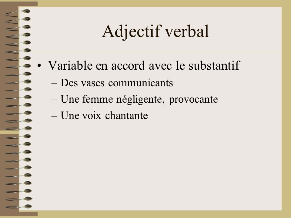 Adjectif verbal Variable en accord avec le substantif –Des vases communicants –Une femme négligente, provocante –Une voix chantante