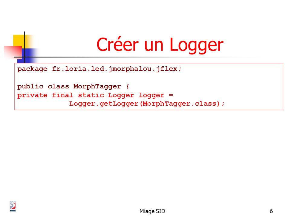 Miage SID6 Créer un Logger package fr.loria.led.jmorphalou.jflex; public class MorphTagger { private final static Logger logger = Logger.getLogger(Mor