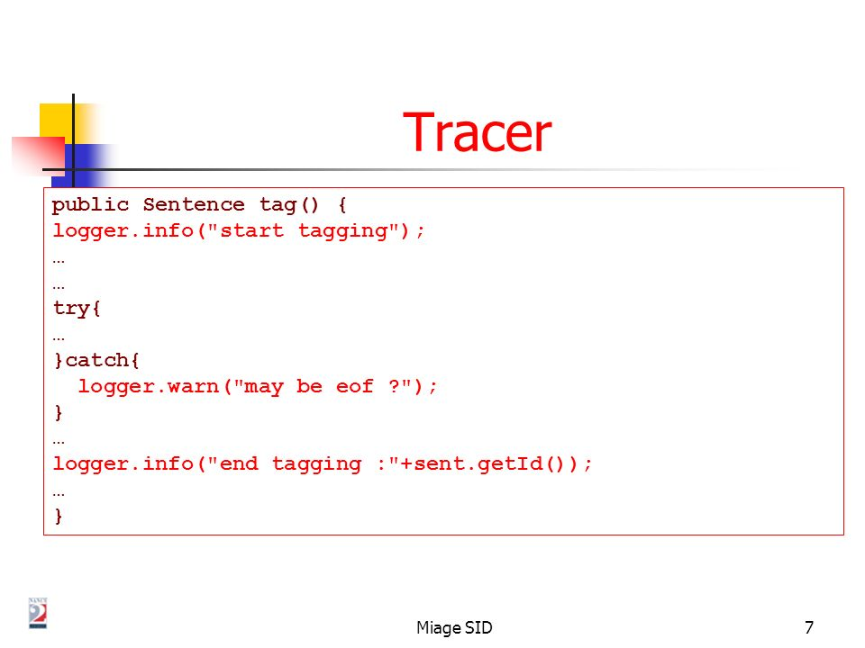 Miage SID7 Tracer public Sentence tag() { logger.info( start tagging ); … try{ … }catch{ logger.warn( may be eof ? ); } … logger.info( end tagging : +sent.getId()); … }