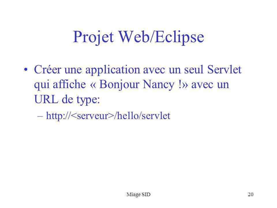 Miage SID21 Eclipse File>New>Dynamic Web Project –Créer un projet (hello) File>New>Other>Web>Servlet –Créer le servlet HelloServlet (mettre du code) Ajouter le projet au serveur local et démarrer le serveur local Tester avec un navigateur (http://localhost/hello/HelloServlet)