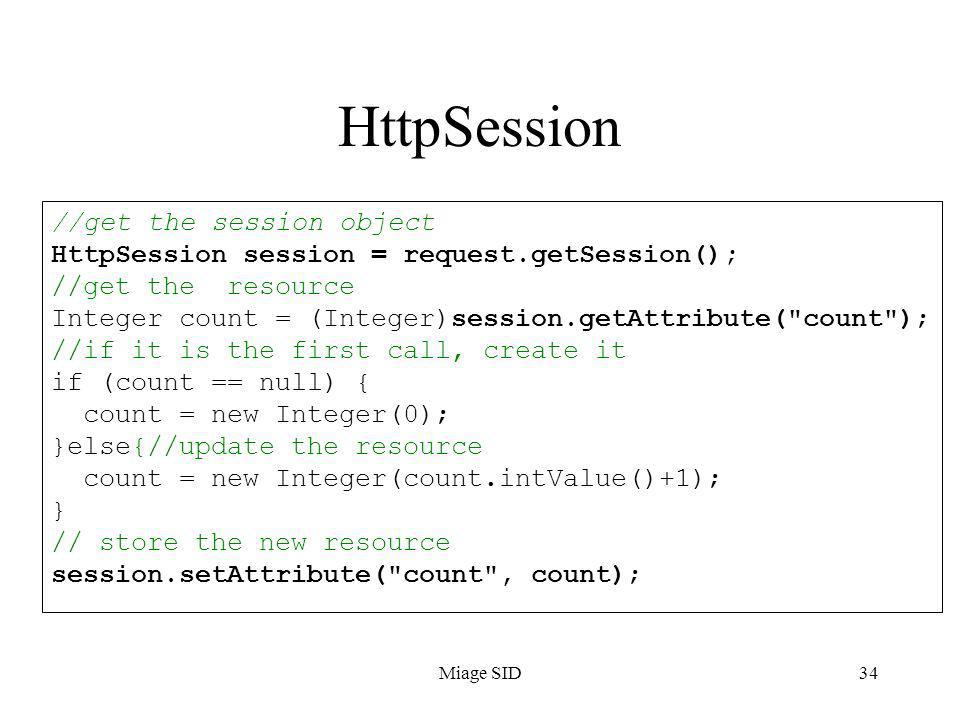 Miage SID34 HttpSession //get the session object HttpSession session = request.getSession(); //get the resource Integer count = (Integer)session.getAttribute( count ); //if it is the first call, create it if (count == null) { count = new Integer(0); }else{//update the resource count = new Integer(count.intValue()+1); } // store the new resource session.setAttribute( count , count);