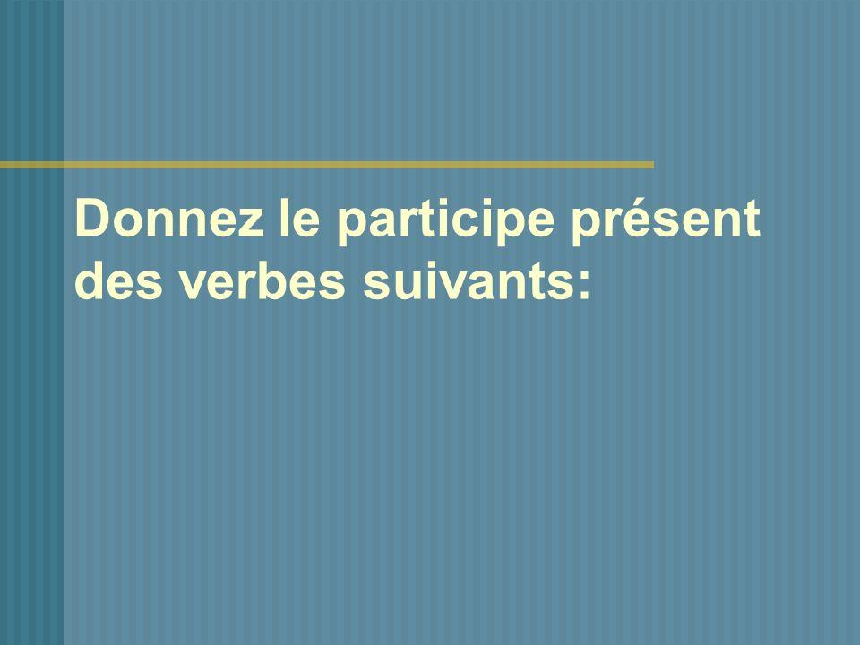 Donnez le participe présent des verbes suivants: