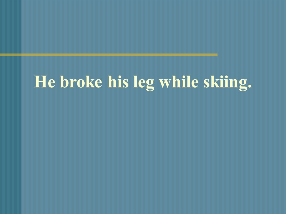 He broke his leg while skiing.