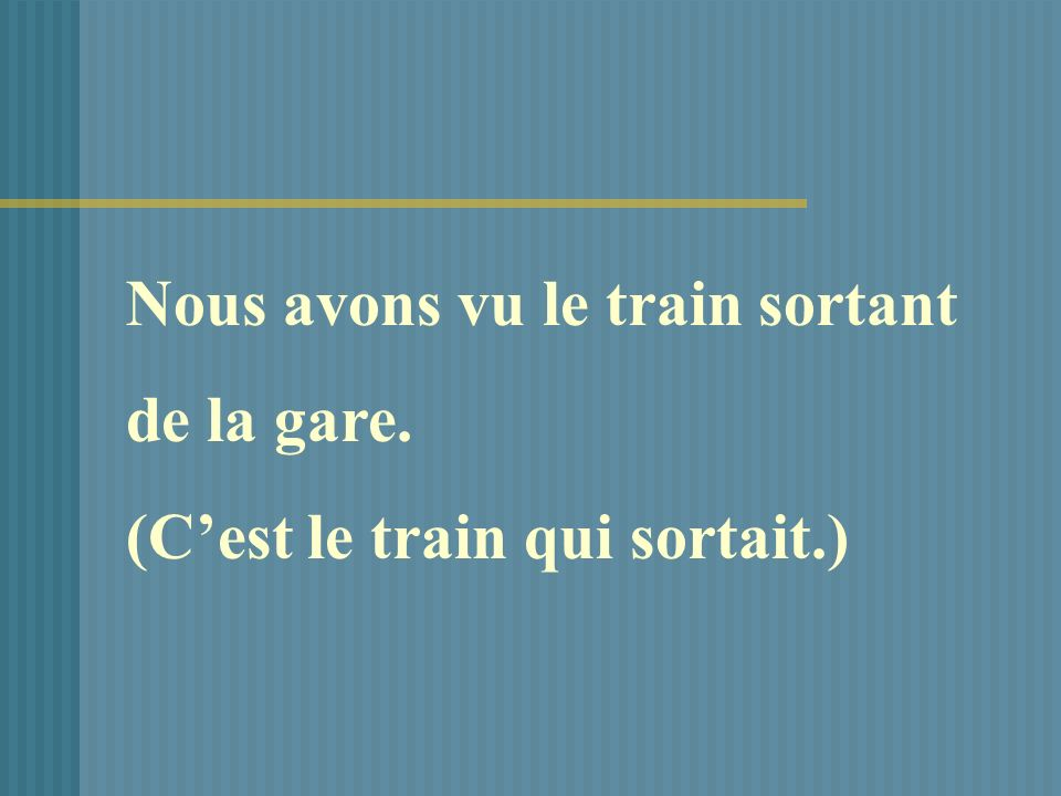 Nous avons vu le train sortant de la gare. (Cest le train qui sortait.)
