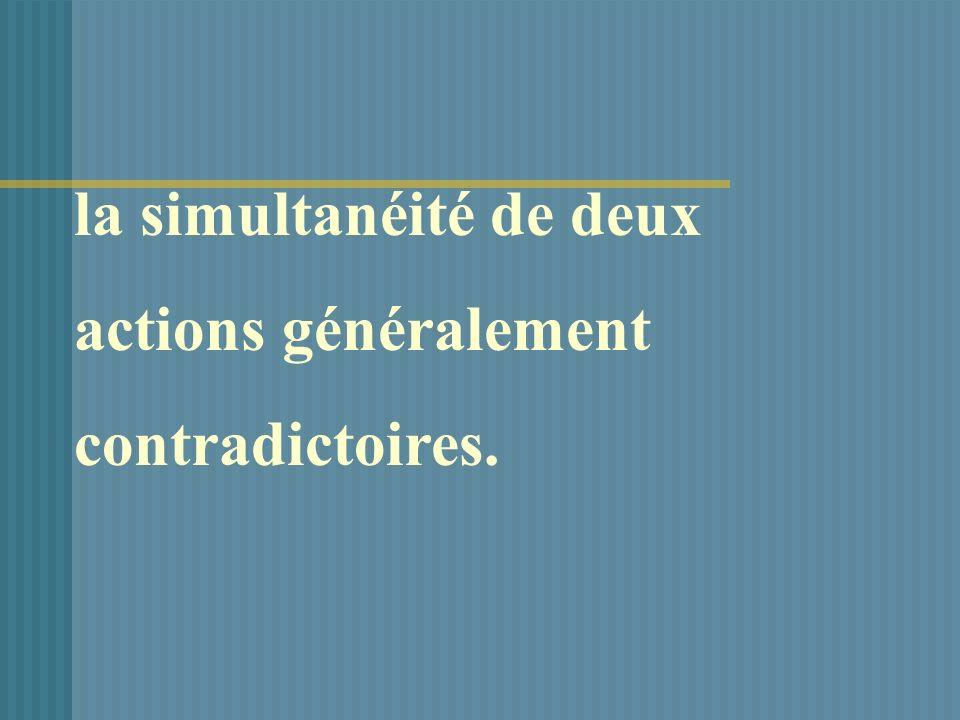 la simultanéité de deux actions généralement contradictoires.