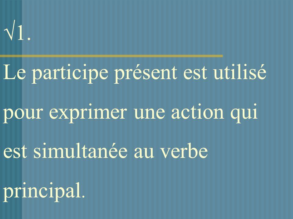 1. Le participe présent est utilisé pour exprimer une action qui est simultanée au verbe principal.
