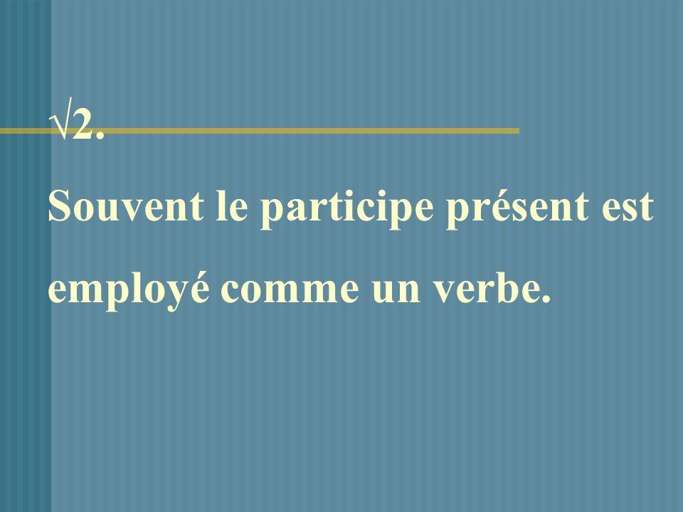 2. Souvent le participe présent est employé comme un verbe.