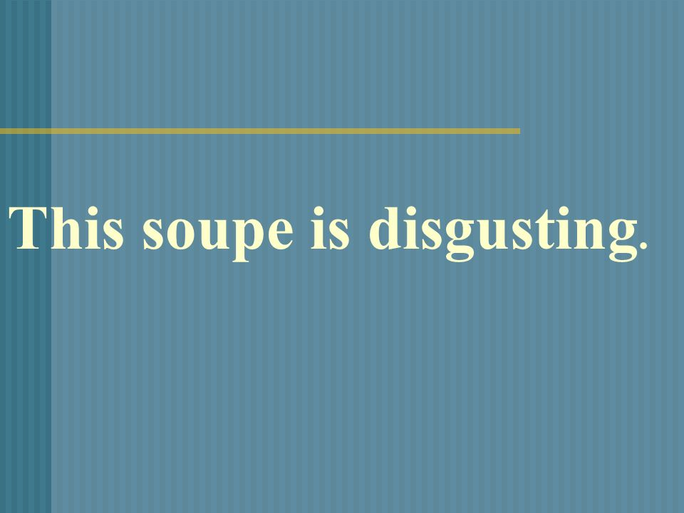 This soupe is disgusting.