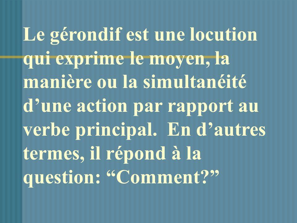 Le gérondif est une locution qui exprime le moyen, la manière ou la simultanéité dune action par rapport au verbe principal.