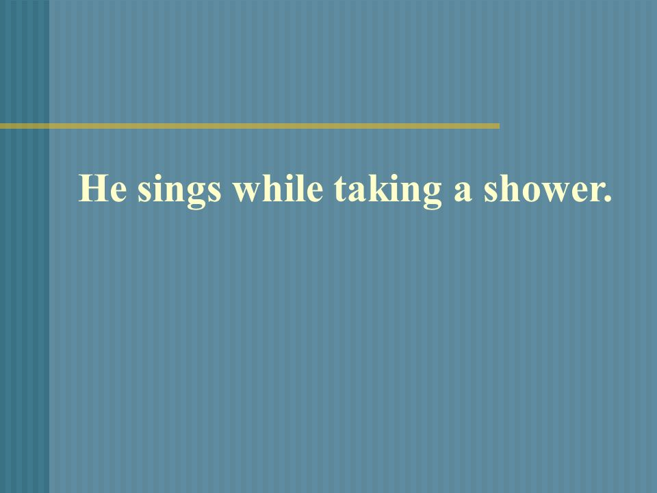 He sings while taking a shower.