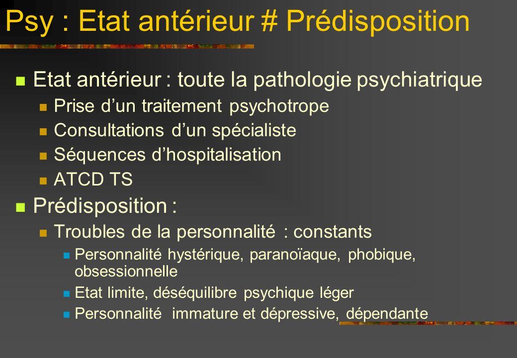 Psy : Etat antérieur # Prédisposition Etat antérieur : toute la pathologie psychiatrique Prise dun traitement psychotrope Consultations dun spécialist