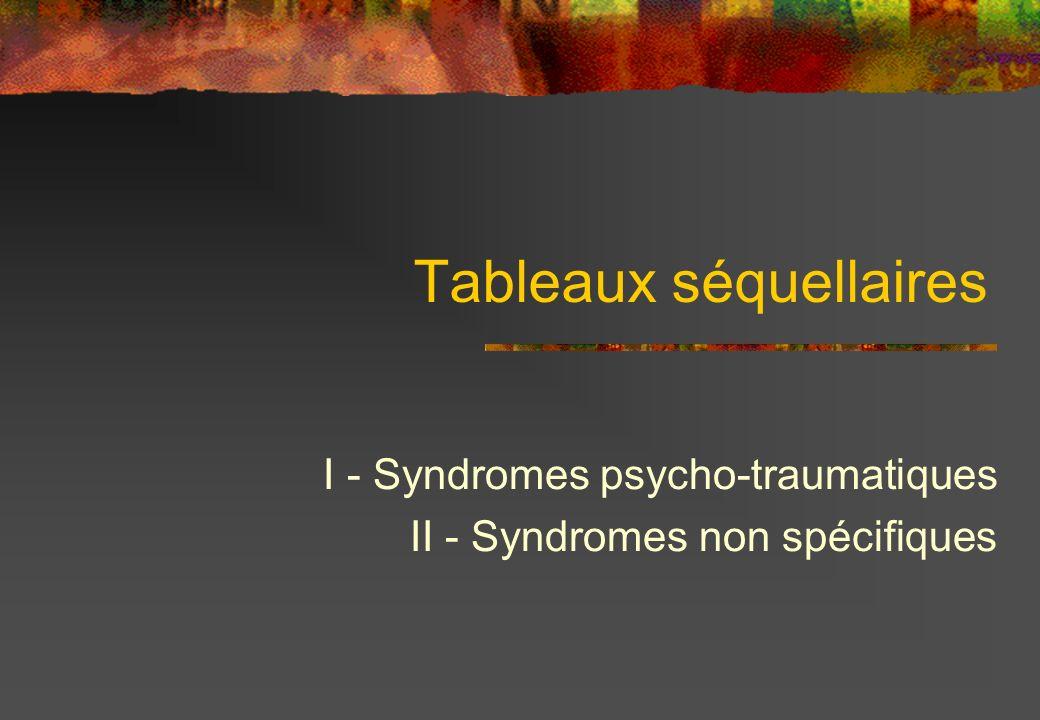 Tableaux séquellaires I - Syndromes psycho-traumatiques II - Syndromes non spécifiques