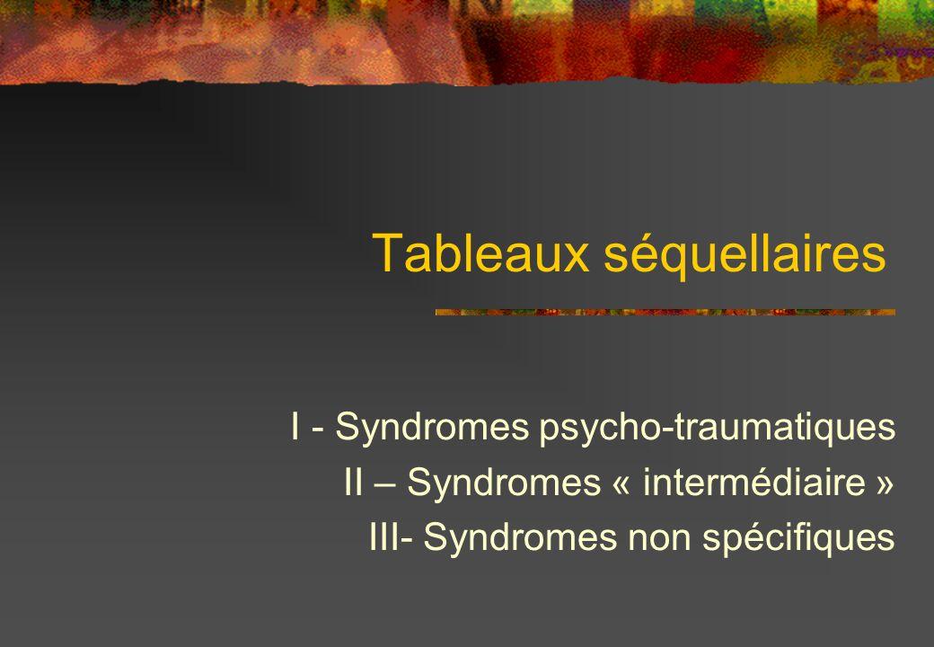 Tableaux séquellaires I - Syndromes psycho-traumatiques II – Syndromes « intermédiaire » III- Syndromes non spécifiques