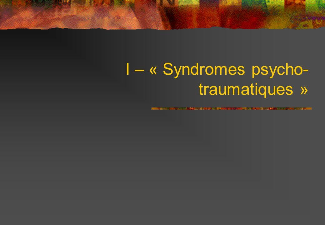 I – « Syndromes psycho- traumatiques »
