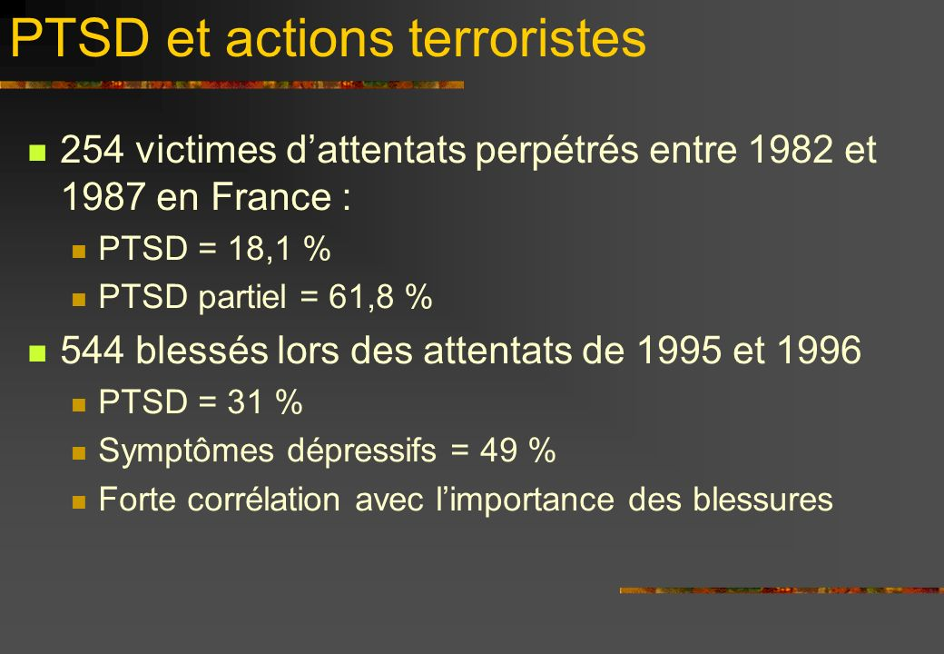 PTSD et actions terroristes 254 victimes dattentats perpétrés entre 1982 et 1987 en France : PTSD = 18,1 % PTSD partiel = 61,8 % 544 blessés lors des attentats de 1995 et 1996 PTSD = 31 % Symptômes dépressifs = 49 % Forte corrélation avec limportance des blessures