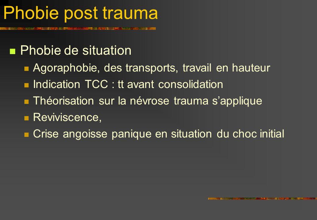 Phobie post trauma Phobie de situation Agoraphobie, des transports, travail en hauteur Indication TCC : tt avant consolidation Théorisation sur la névrose trauma sapplique Reviviscence, Crise angoisse panique en situation du choc initial