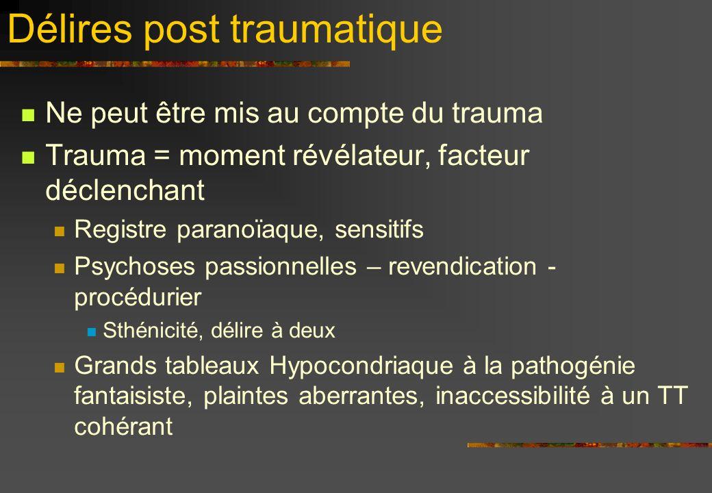 Délires post traumatique Ne peut être mis au compte du trauma Trauma = moment révélateur, facteur déclenchant Registre paranoïaque, sensitifs Psychose