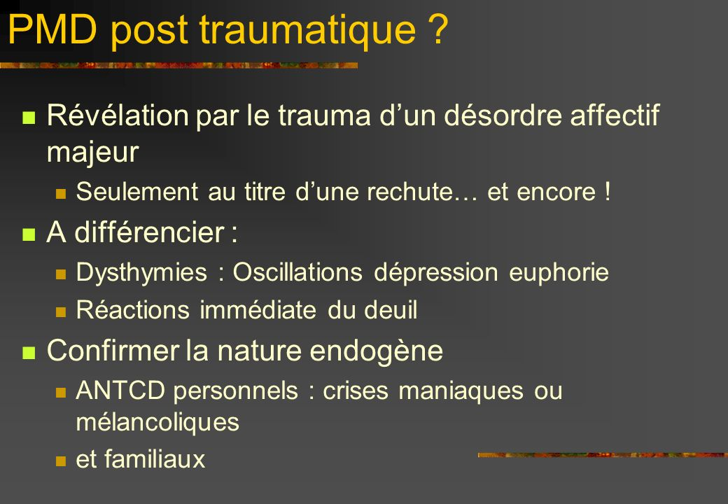 PMD post traumatique ? Révélation par le trauma dun désordre affectif majeur Seulement au titre dune rechute… et encore ! A différencier : Dysthymies