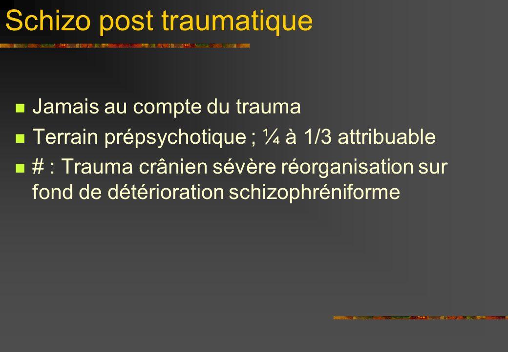 Schizo post traumatique Jamais au compte du trauma Terrain prépsychotique ; ¼ à 1/3 attribuable # : Trauma crânien sévère réorganisation sur fond de détérioration schizophréniforme