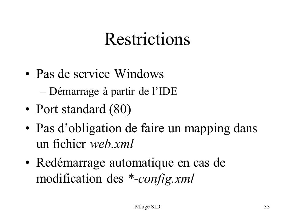 Miage SID33 Restrictions Pas de service Windows –Démarrage à partir de lIDE Port standard (80) Pas dobligation de faire un mapping dans un fichier web.xml Redémarrage automatique en cas de modification des *-config.xml