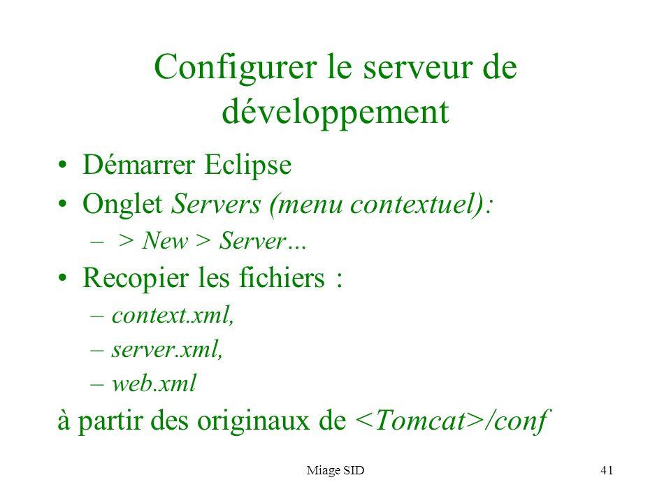 Miage SID41 Configurer le serveur de développement Démarrer Eclipse Onglet Servers (menu contextuel): – > New > Server… Recopier les fichiers : –conte