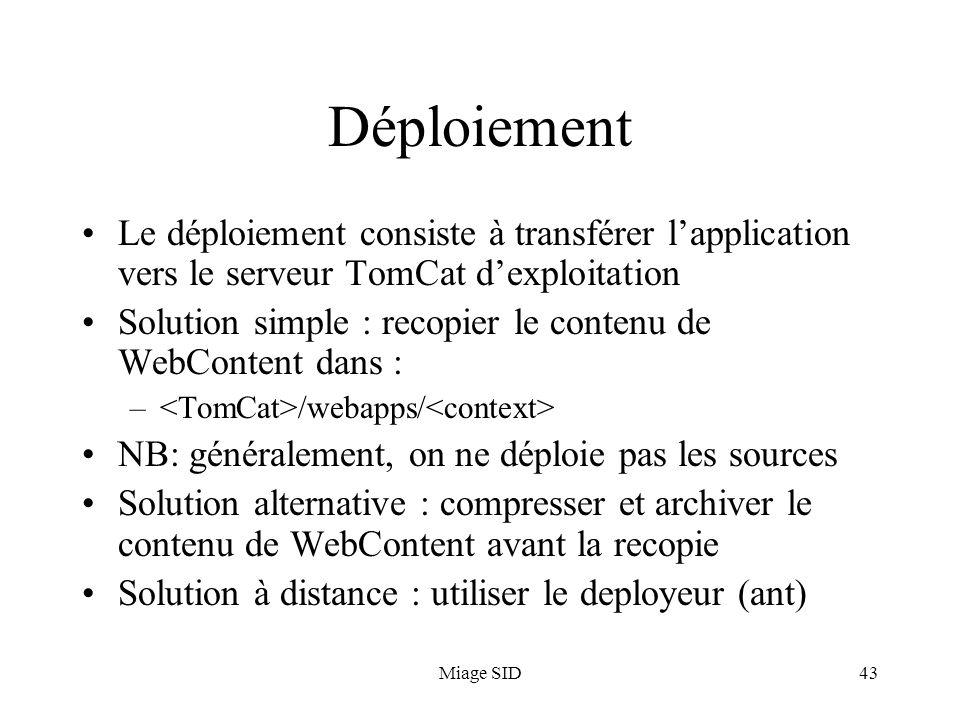 Miage SID43 Déploiement Le déploiement consiste à transférer lapplication vers le serveur TomCat dexploitation Solution simple : recopier le contenu d